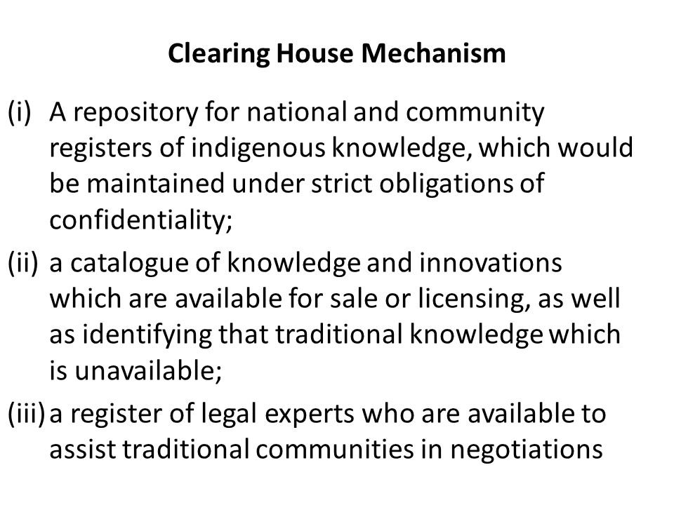 Clearing House Mechanism (i)A repository for national and community registers of indigenous knowledge, which would be maintained under strict obligations of confidentiality; (ii)a catalogue of knowledge and innovations which are available for sale or licensing, as well as identifying that traditional knowledge which is unavailable; (iii)a register of legal experts who are available to assist traditional communities in negotiations