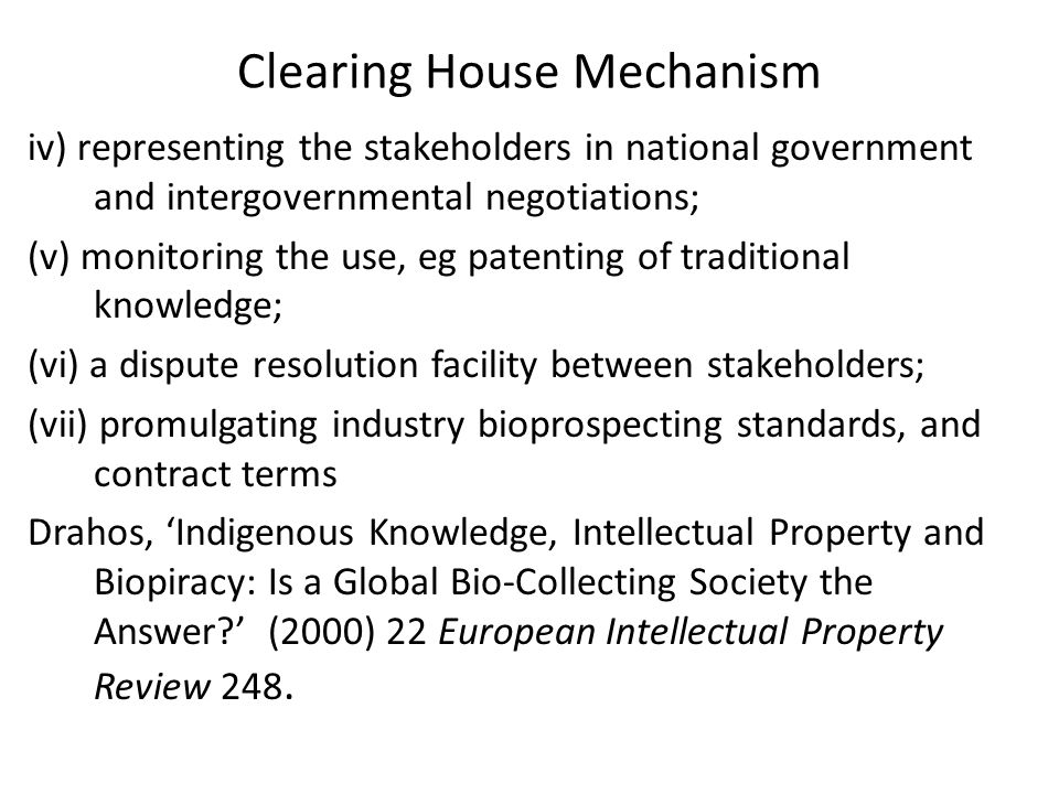 Clearing House Mechanism iv) representing the stakeholders in national government and intergovernmental negotiations; (v) monitoring the use, eg patenting of traditional knowledge; (vi) a dispute resolution facility between stakeholders; (vii) promulgating industry bioprospecting standards, and contract terms Drahos, 'Indigenous Knowledge, Intellectual Property and Biopiracy: Is a Global Bio-Collecting Society the Answer ' (2000) 22 European Intellectual Property Review 248.