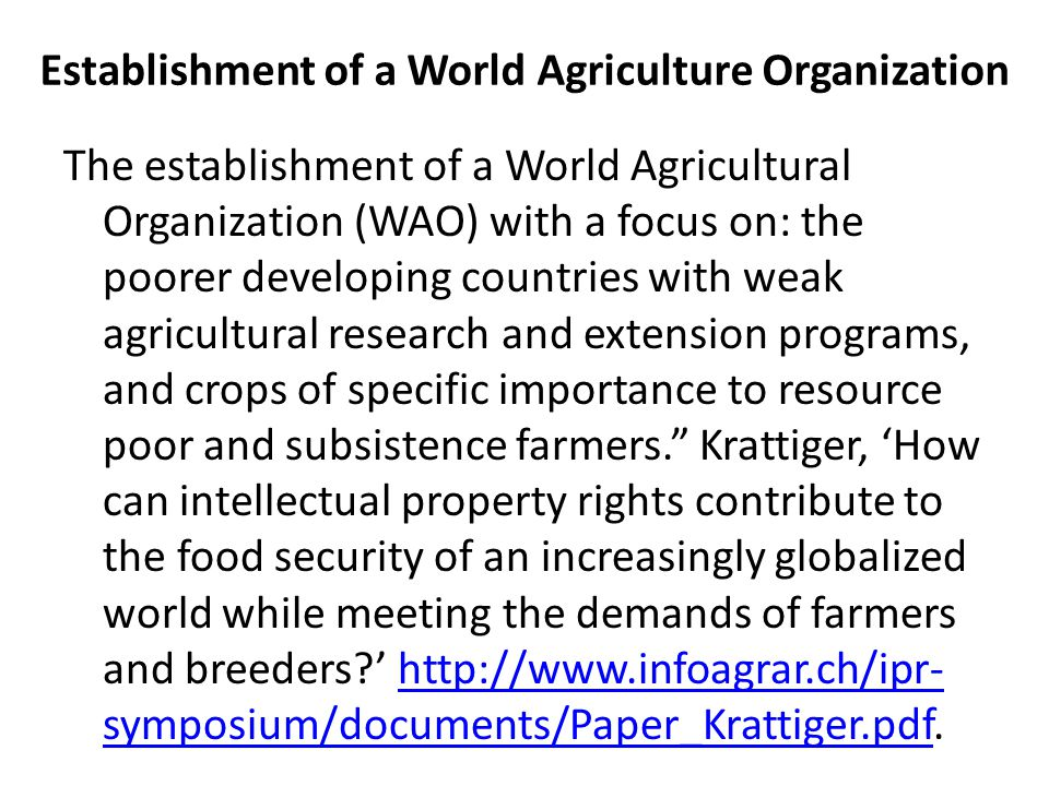 Establishment of a World Agriculture Organization The establishment of a World Agricultural Organization (WAO) with a focus on: the poorer developing countries with weak agricultural research and extension programs, and crops of specific importance to resource poor and subsistence farmers. Krattiger, 'How can intellectual property rights contribute to the food security of an increasingly globalized world while meeting the demands of farmers and breeders ' http://www.infoagrar.ch/ipr- symposium/documents/Paper_Krattiger.pdf.http://www.infoagrar.ch/ipr- symposium/documents/Paper_Krattiger.pdf