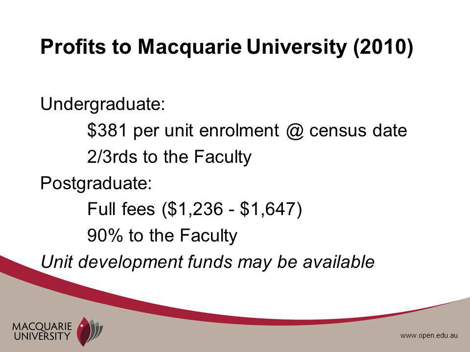 www.open.edu.au Profits to Macquarie University (2010) Undergraduate: $381 per unit enrolment @ census date 2/3rds to the Faculty Postgraduate: Full fees ($1,236 - $1,647) 90% to the Faculty Unit development funds may be available