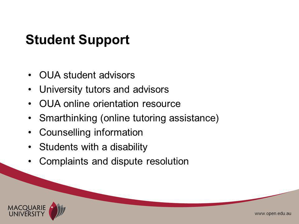 www.open.edu.au Student Support OUA student advisors University tutors and advisors OUA online orientation resource Smarthinking (online tutoring assistance) Counselling information Students with a disability Complaints and dispute resolution