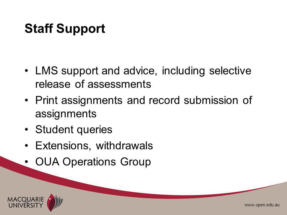 www.open.edu.au Staff Support LMS support and advice, including selective release of assessments Print assignments and record submission of assignments Student queries Extensions, withdrawals OUA Operations Group