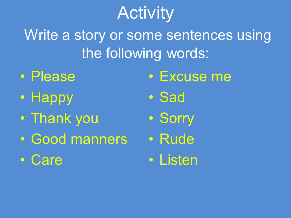 Activity Write a story or some sentences using the following words: Please Happy Thank you Good manners Care Excuse me Sad Sorry Rude Listen