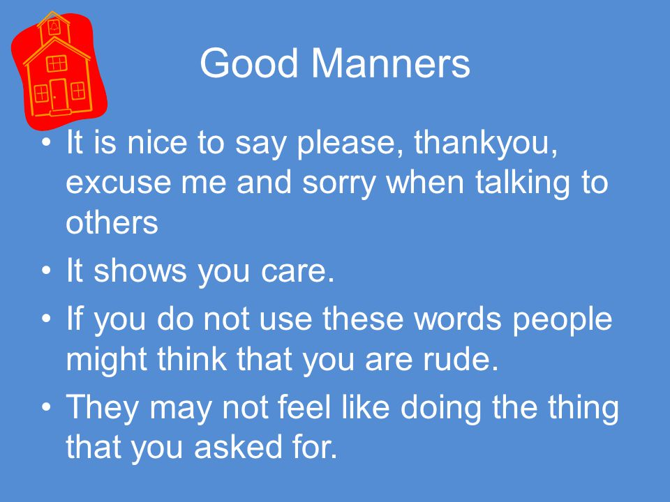 Good Manners It is nice to say please, thankyou, excuse me and sorry when talking to others It shows you care.