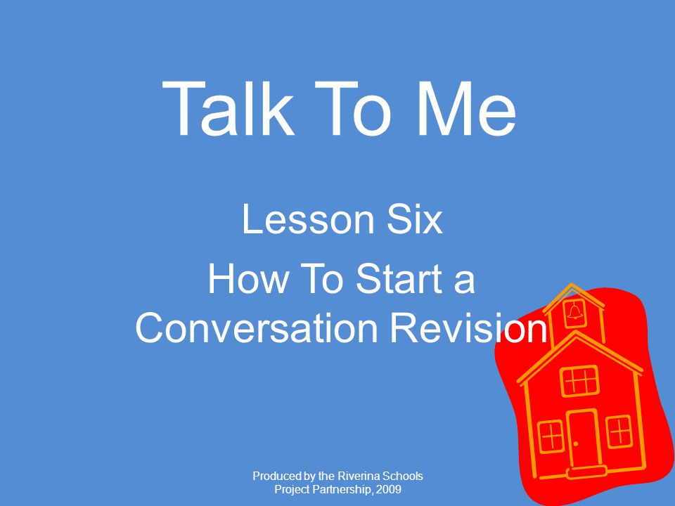 Produced by the Riverina Schools Project Partnership, 2009 Talk To Me Lesson Six How To Start a Conversation Revision