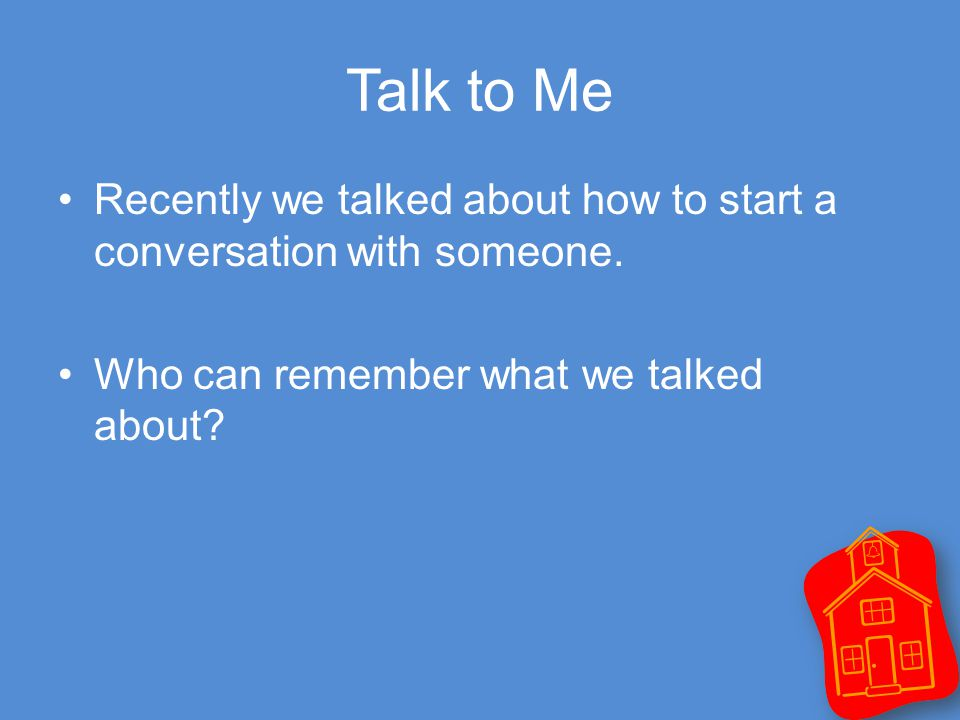 Talk to Me Recently we talked about how to start a conversation with someone.