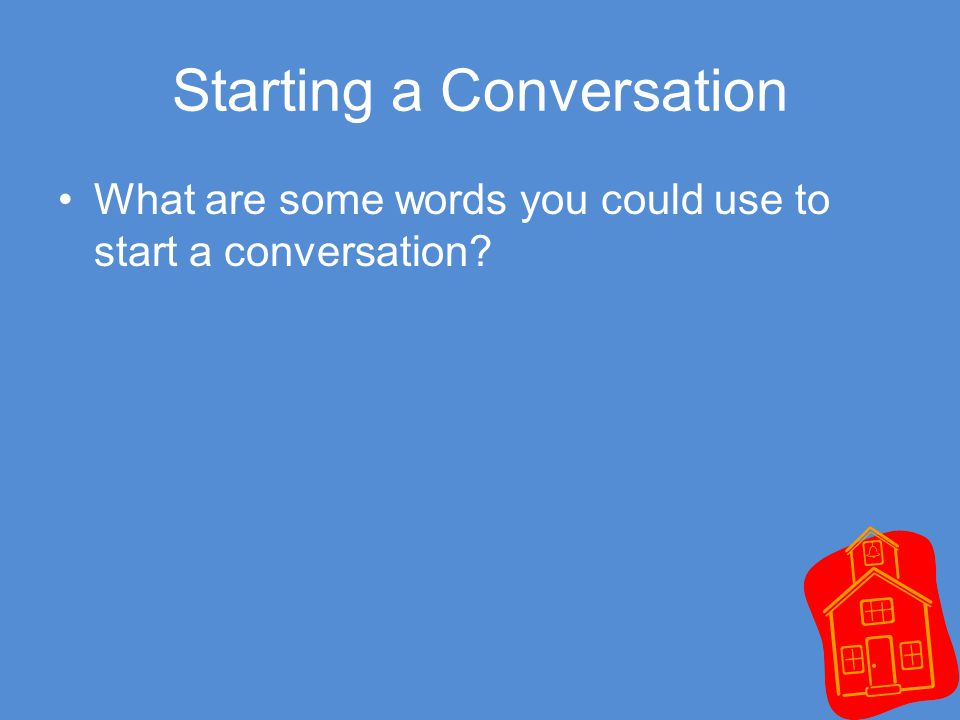 Starting a Conversation What are some words you could use to start a conversation