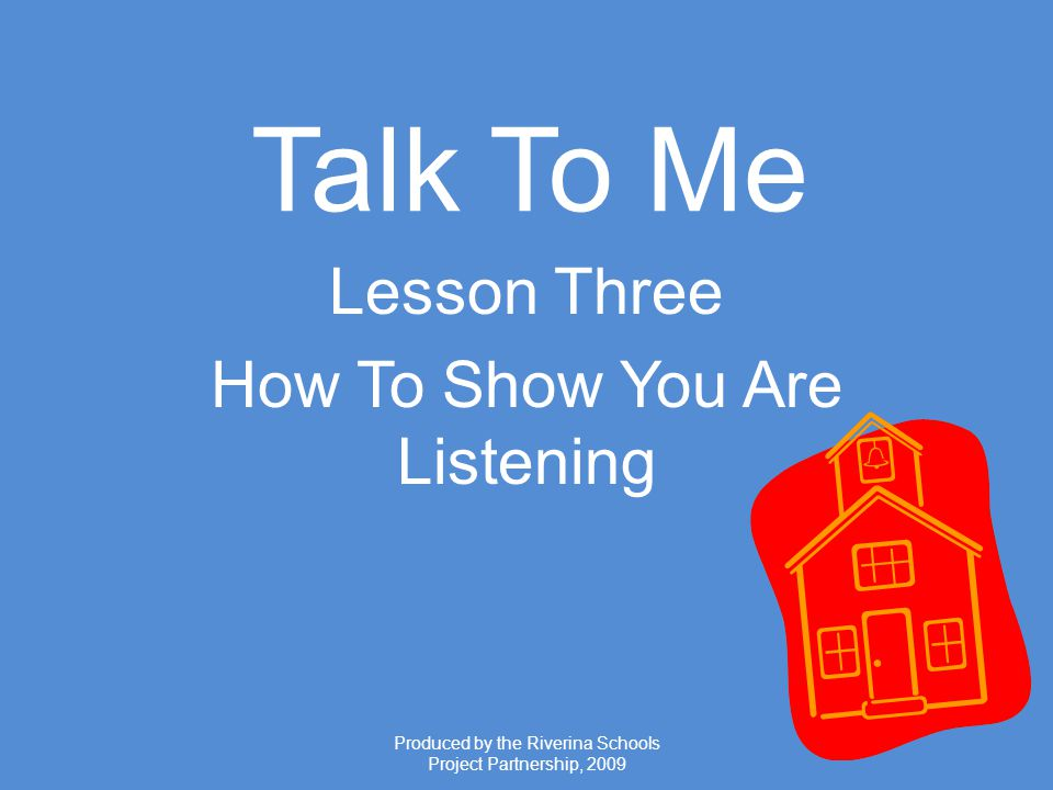 Produced by the Riverina Schools Project Partnership, 2009 Talk To Me Lesson Three How To Show You Are Listening