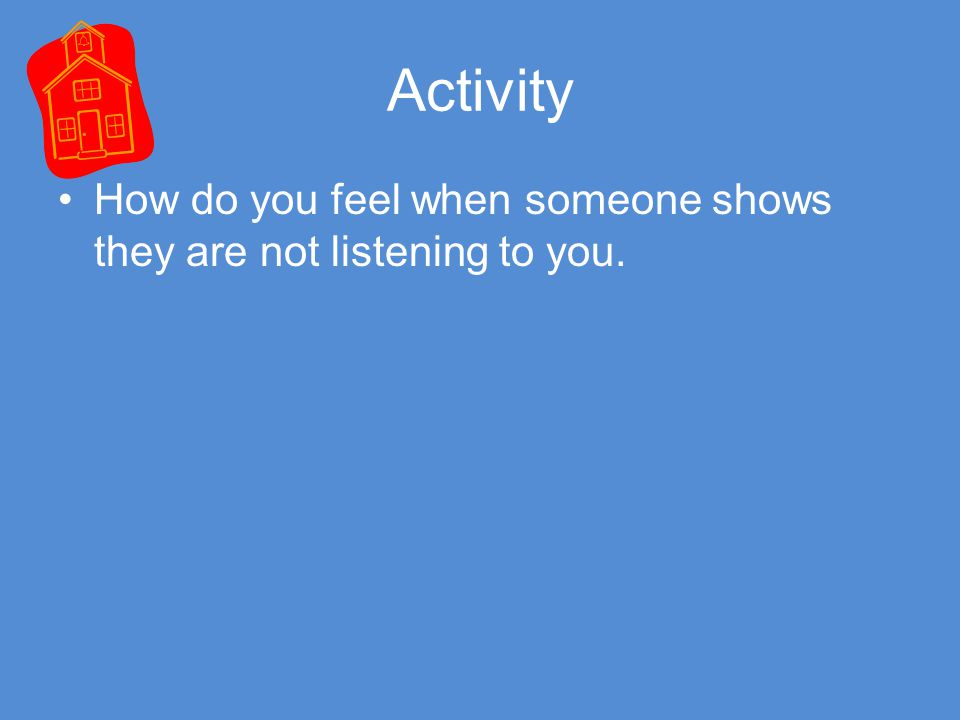 Activity How do you feel when someone shows they are not listening to you.