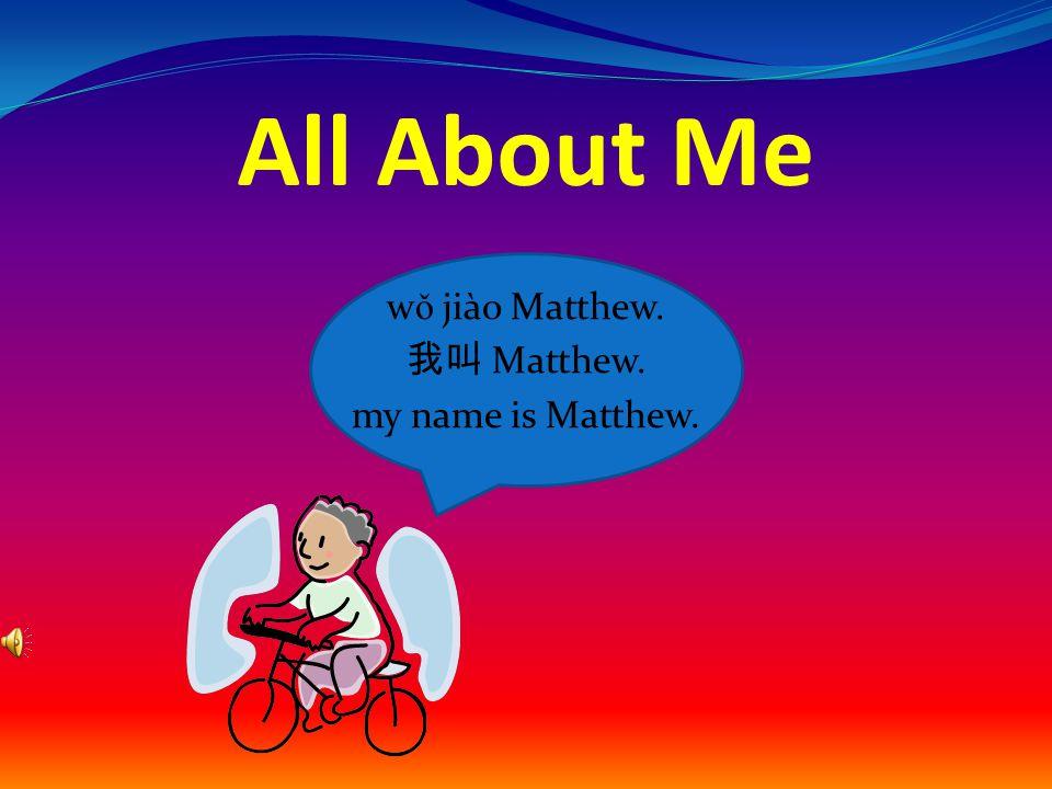 All About Me w ǒ jiào Matthew. 我叫 Matthew. my name is Matthew.