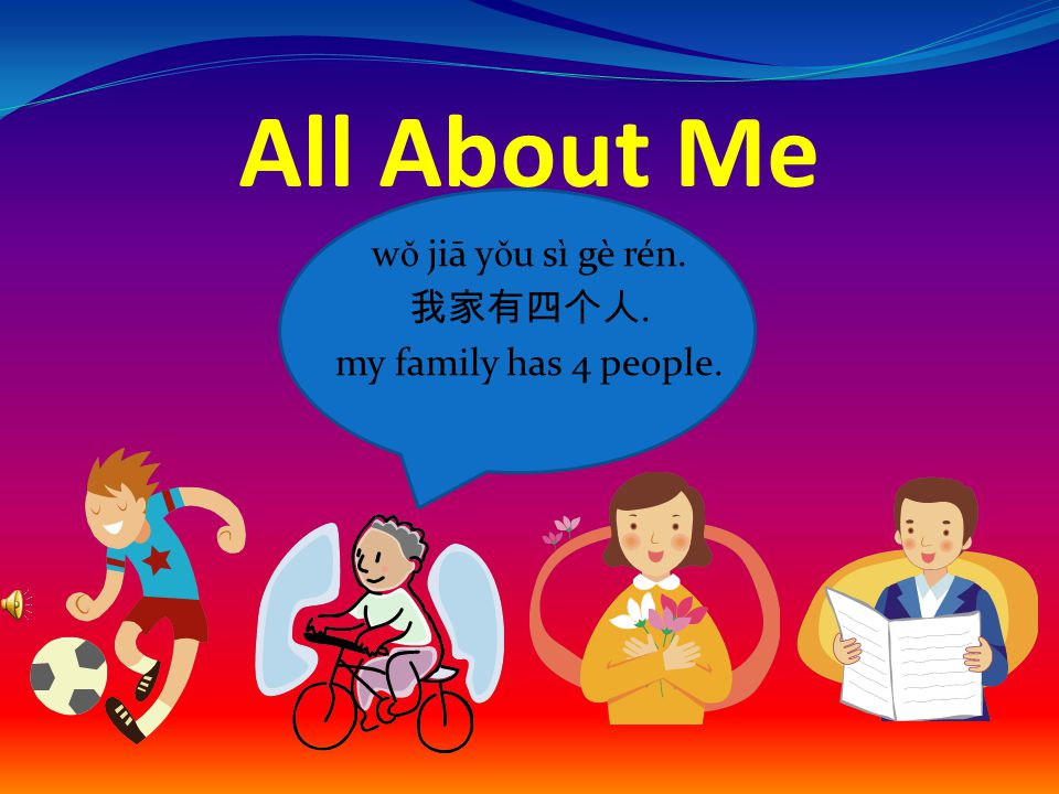All About Me w ǒ jiā y ǒ u sì gè rén. 我家有四个人. my family has 4 people.