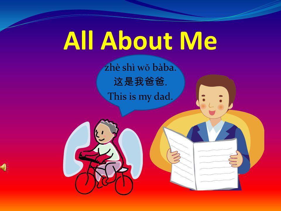 All About Me zhè shì w ǒ bàba. 这是我爸爸. This is my dad.
