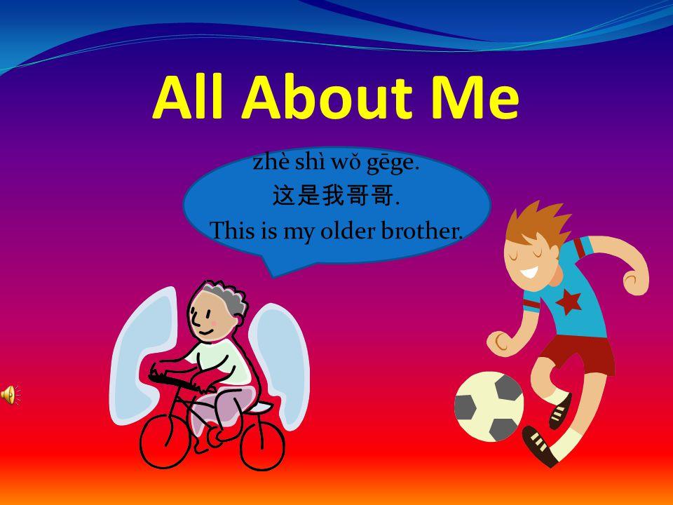 All About Me zhè shì w ǒ gēge. 这是我哥哥. This is my older brother.