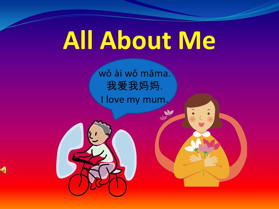 All About Me wǒ ài wǒ māma. 我爱我妈妈. I love my mum.
