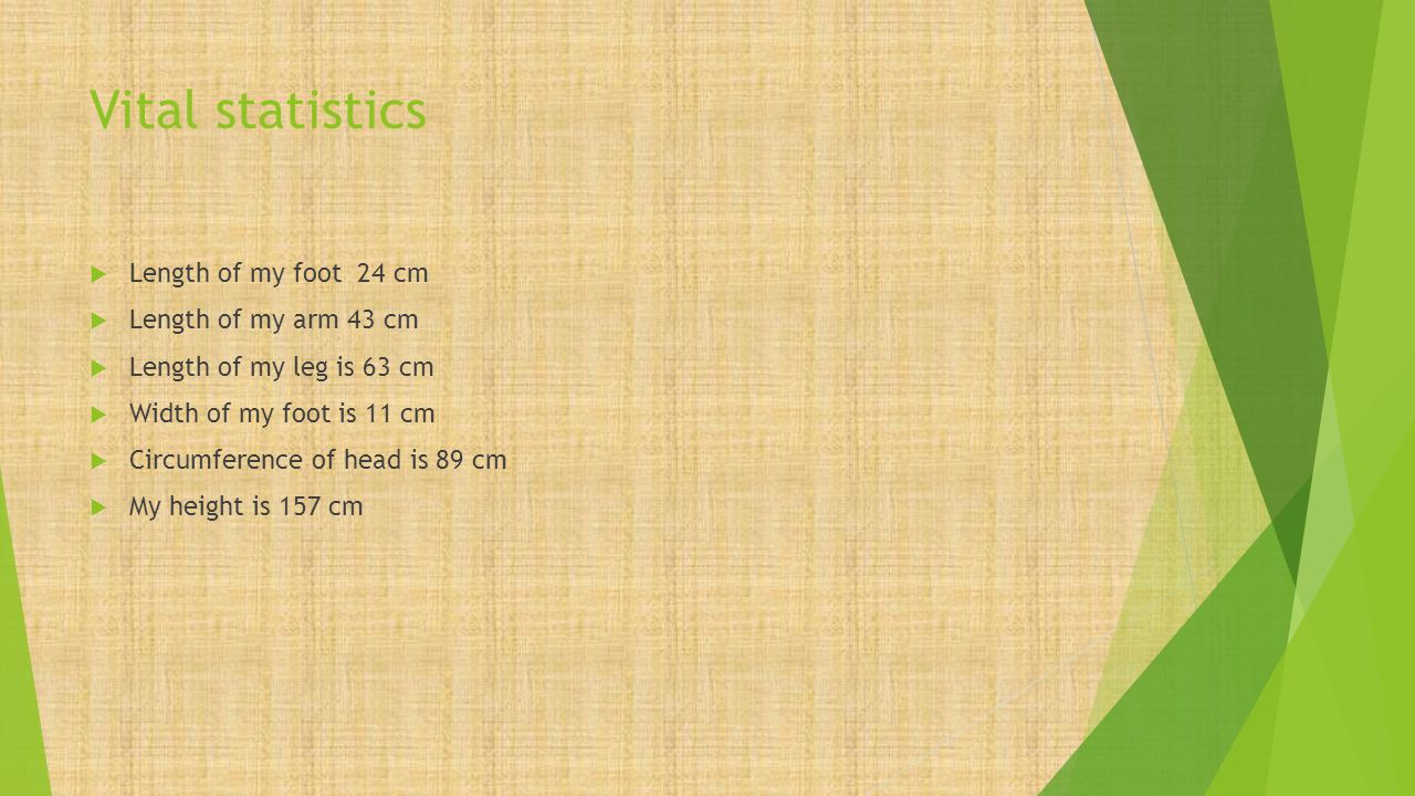 Vital statistics  Length of my foot 24 cm  Length of my arm 43 cm  Length of my leg is 63 cm  Width of my foot is 11 cm  Circumference of head is 89 cm  My height is 157 cm