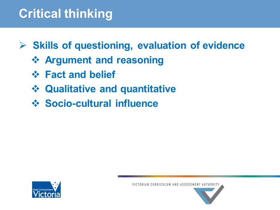 Critical thinking  Skills of questioning, evaluation of evidence  Argument and reasoning  Fact and belief  Qualitative and quantitative  Socio-cultural influence