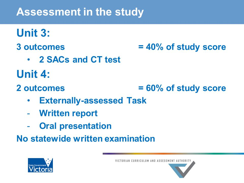 Assessment in the study Unit 3: 3 outcomes= 40% of study score 2 SACs and CT test Unit 4: 2 outcomes= 60% of study score Externally-assessed Task -Written report -Oral presentation No statewide written examination