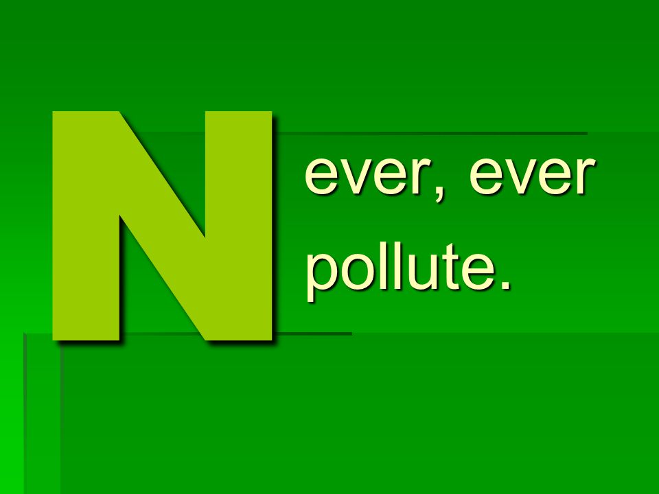 N ever, ever pollute.