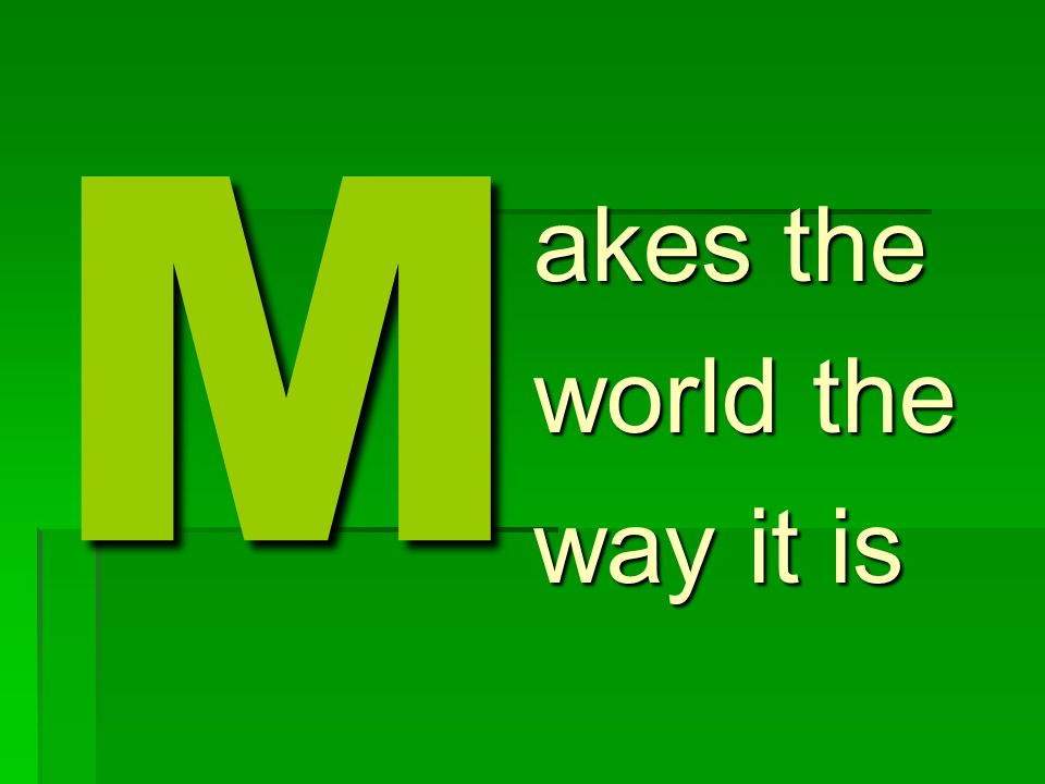 M akes the world the way it is