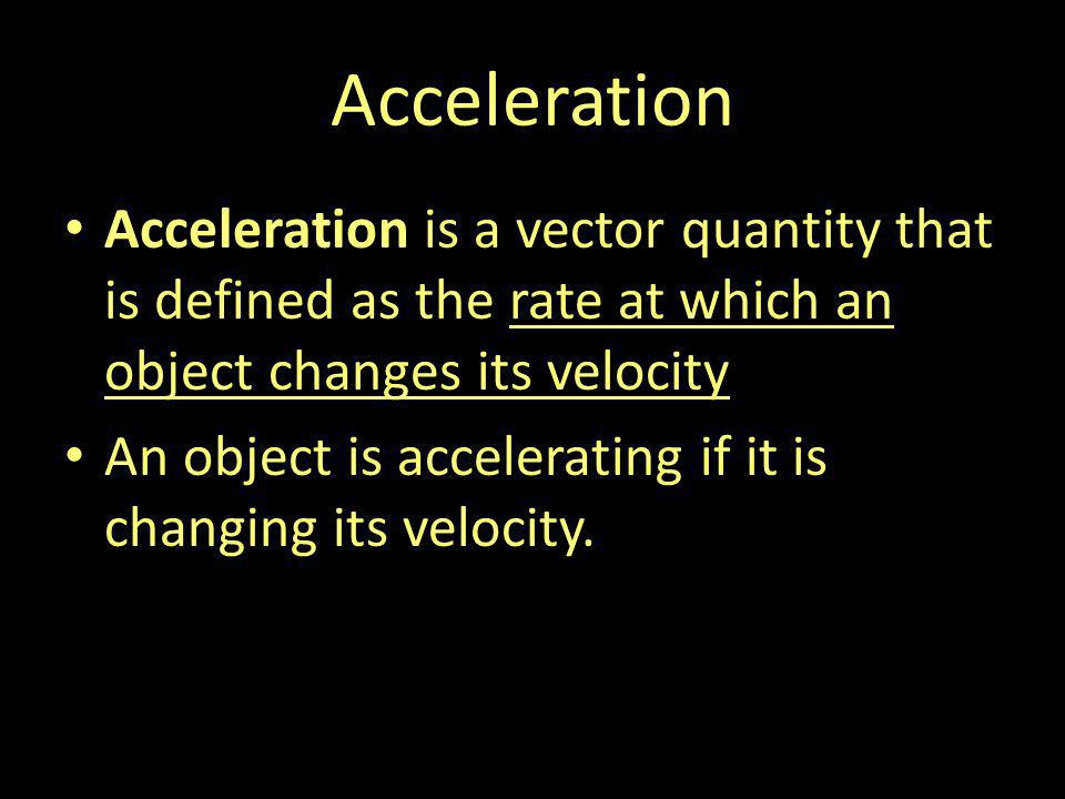 Acceleration Acceleration is a vector quantity that is defined as the rate at which an object changes its velocity An object is accelerating if it is