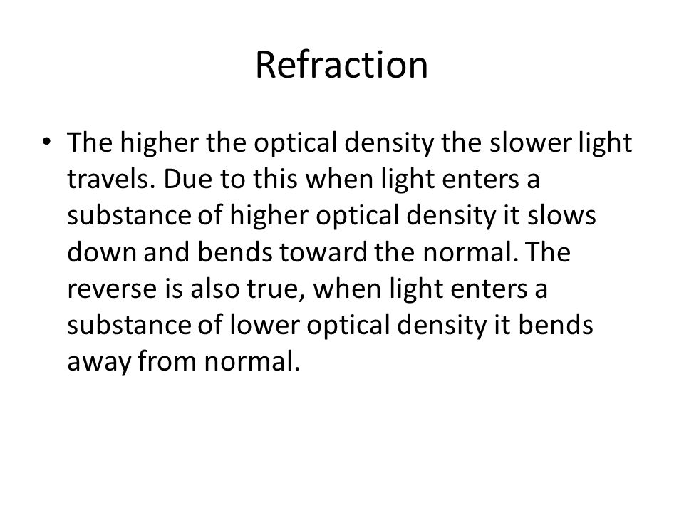Refraction The higher the optical density the slower light travels.