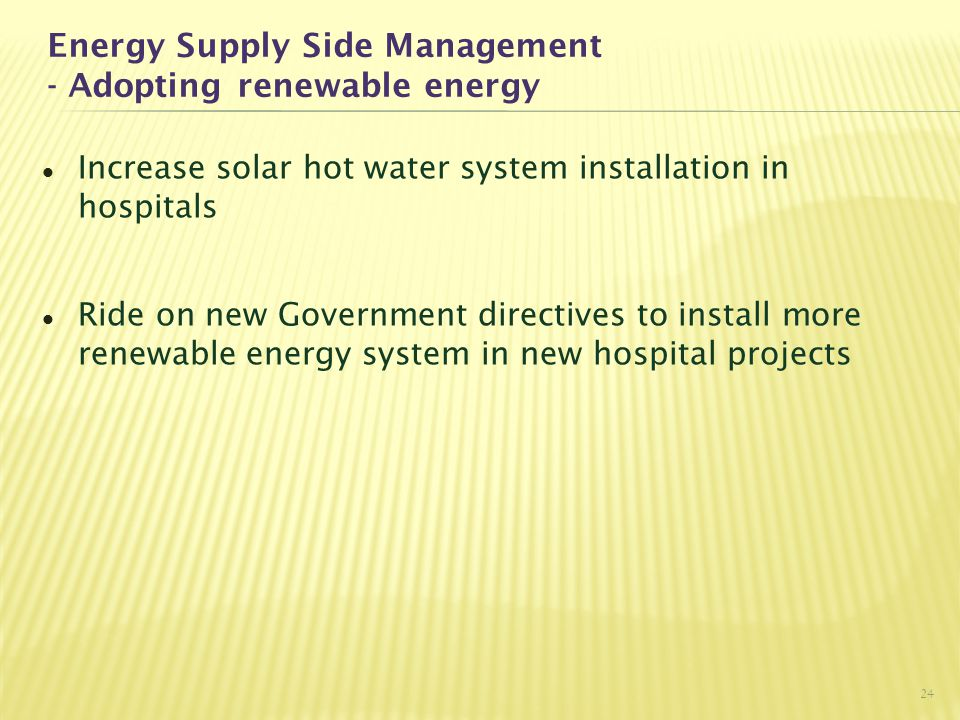 Energy Supply Side Management - Adopting renewable energy Increase solar hot water system installation in hospitals Ride on new Government directives