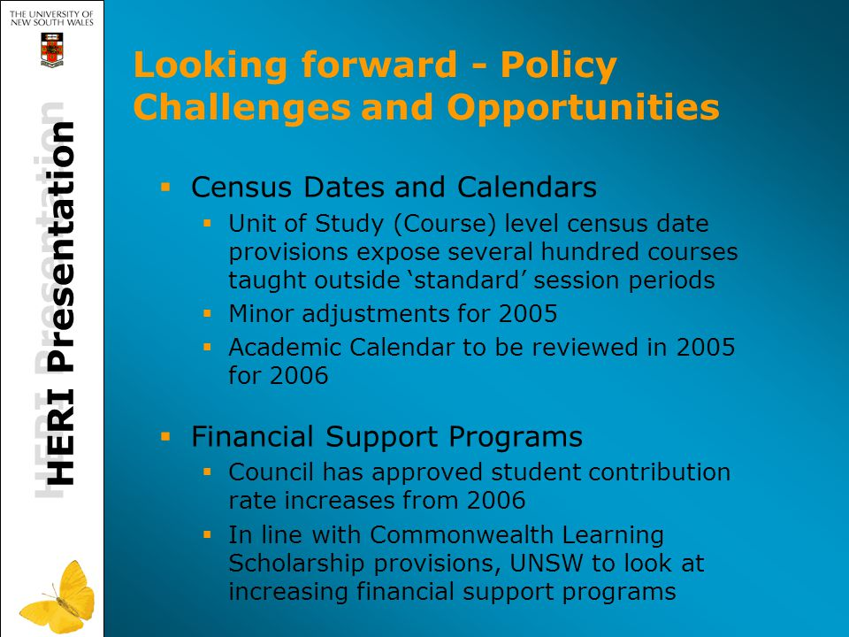 Looking forward - Policy Challenges and Opportunities  Census Dates and Calendars  Unit of Study (Course) level census date provisions expose several hundred courses taught outside 'standard' session periods  Minor adjustments for 2005  Academic Calendar to be reviewed in 2005 for 2006  Financial Support Programs  Council has approved student contribution rate increases from 2006  In line with Commonwealth Learning Scholarship provisions, UNSW to look at increasing financial support programs HERI Presentation