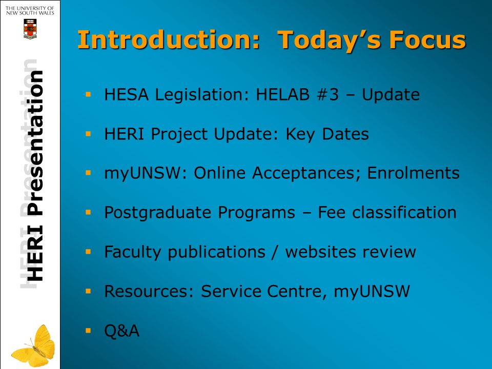 HERI Presentation   HESA Legislation: HELAB #3 – Update   HERI Project Update: Key Dates   myUNSW: Online Acceptances; Enrolments   Postgraduate Programs – Fee classification   Faculty publications / websites review   Resources: Service Centre, myUNSW   Q&A Introduction : Today's Focus