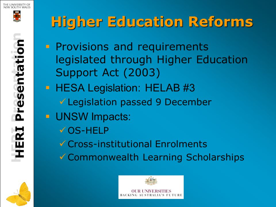 Higher Education Reforms  Provisions and requirements legislated through Higher Education Support Act (2003)  HESA Legislation: HELAB #3 Legislation passed 9 December  UNSW Impacts: OS-HELP Cross-institutional Enrolments Commonwealth Learning Scholarships HERI Presentation