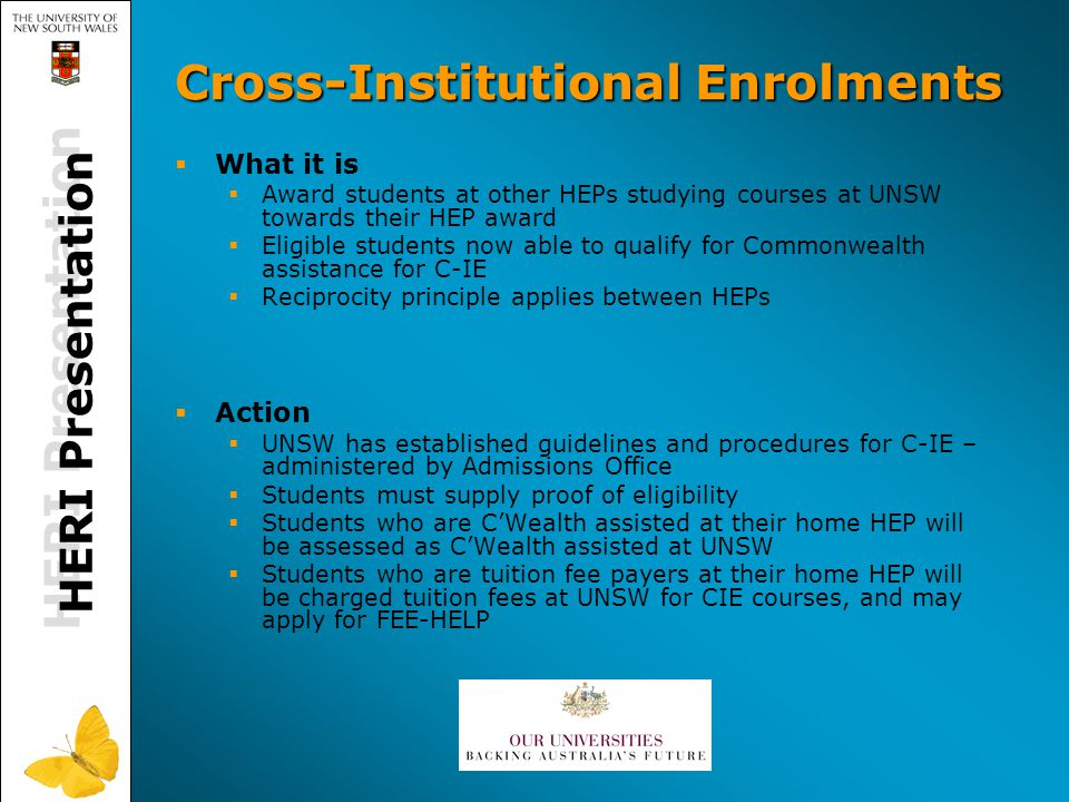 Cross-Institutional Enrolments  What it is  Award students at other HEPs studying courses at UNSW towards their HEP award  Eligible students now able to qualify for Commonwealth assistance for C-IE  Reciprocity principle applies between HEPs  Action  UNSW has established guidelines and procedures for C-IE – administered by Admissions Office  Students must supply proof of eligibility  Students who are C'Wealth assisted at their home HEP will be assessed as C'Wealth assisted at UNSW  Students who are tuition fee payers at their home HEP will be charged tuition fees at UNSW for CIE courses, and may apply for FEE-HELP HERI Presentation