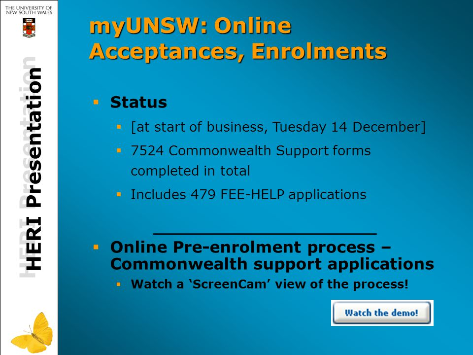 HERI Presentation myUNSW: Online Acceptances, Enrolments   Status   [at start of business, Tuesday 14 December]   7524 Commonwealth Support forms completed in total   Includes 479 FEE-HELP applications ___________________   Online Pre-enrolment process – Commonwealth support applications   Watch a 'ScreenCam' view of the process!
