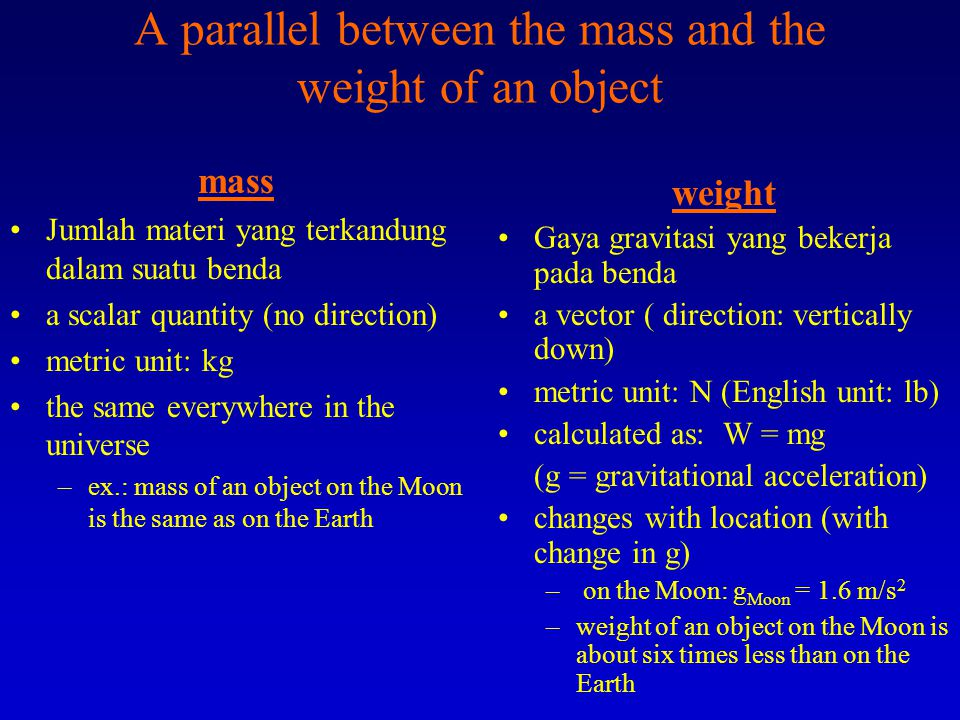 More about: F = ma the unit of force in the metric system is: Newton (N) 1N = 1 kg m/s 2 the unit of force in the English system is: pound (lb) 1 lb = 1 slug x 1 ft/s 2 (slug is the unit of mass in the English system) The Weight of an object: –the downward pulling force of the Earth on that object (the force of gravity on the object) –is equal to the mass of an object (m) times the acceleration due to gravity (g) W = mg