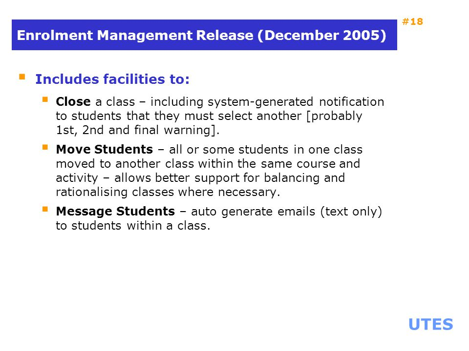 UTES #18 Enrolment Management Release (December 2005)  Includes facilities to:  Close a class – including system-generated notification to students that they must select another [probably 1st, 2nd and final warning].