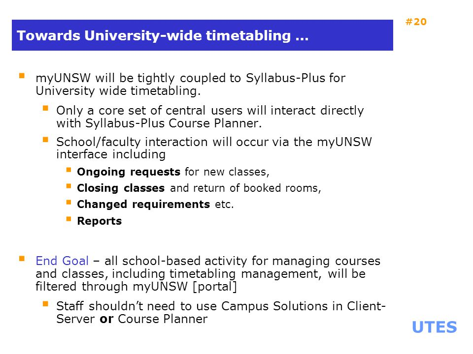 UTES #20 Towards University-wide timetabling …  myUNSW will be tightly coupled to Syllabus-Plus for University wide timetabling.