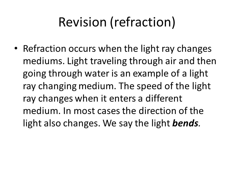 Revision (refraction) Refraction occurs when the light ray changes mediums. Light traveling through air and then going through water is an example of