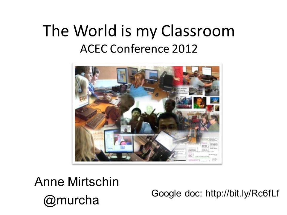 The World is my Classroom ACEC Conference 2012 Anne Mirtschin @murcha Google doc: http://bit.ly/Rc6fLf