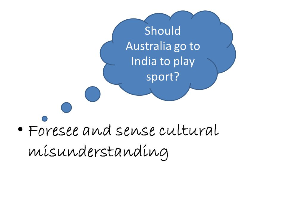 Foresee and sense cultural misunderstanding Should Australia go to India to play sport?