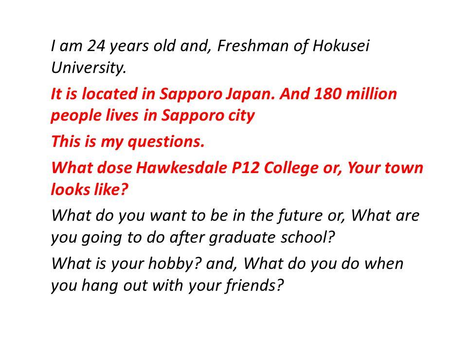 I am 24 years old and, Freshman of Hokusei University.