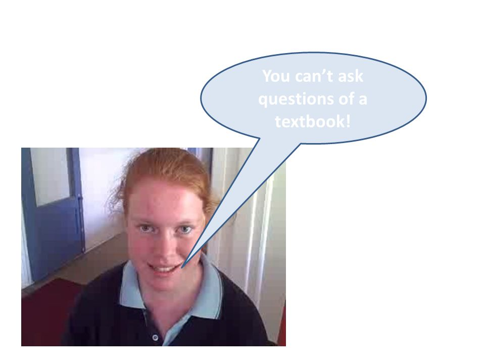 You can't ask questions of a textbook!