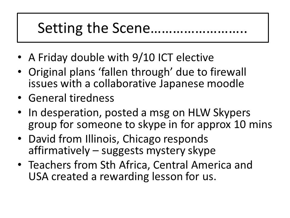 A Friday double with 9/10 ICT elective Original plans 'fallen through' due to firewall issues with a collaborative Japanese moodle General tiredness In desperation, posted a msg on HLW Skypers group for someone to skype in for approx 10 mins David from Illinois, Chicago responds affirmatively – suggests mystery skype Teachers from Sth Africa, Central America and USA created a rewarding lesson for us.