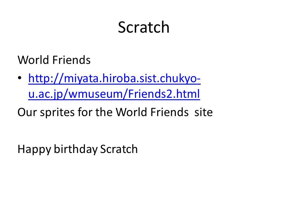 Scratch World Friends http://miyata.hiroba.sist.chukyo- u.ac.jp/wmuseum/Friends2.html http://miyata.hiroba.sist.chukyo- u.ac.jp/wmuseum/Friends2.html Our sprites for the World Friends site Happy birthday Scratch