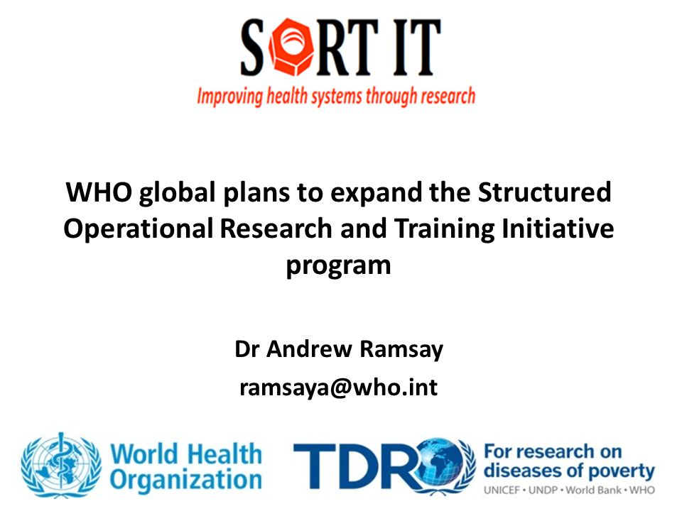 WHO global plans to expand the Structured Operational Research and Training Initiative program Dr Andrew Ramsay ramsaya@who.int