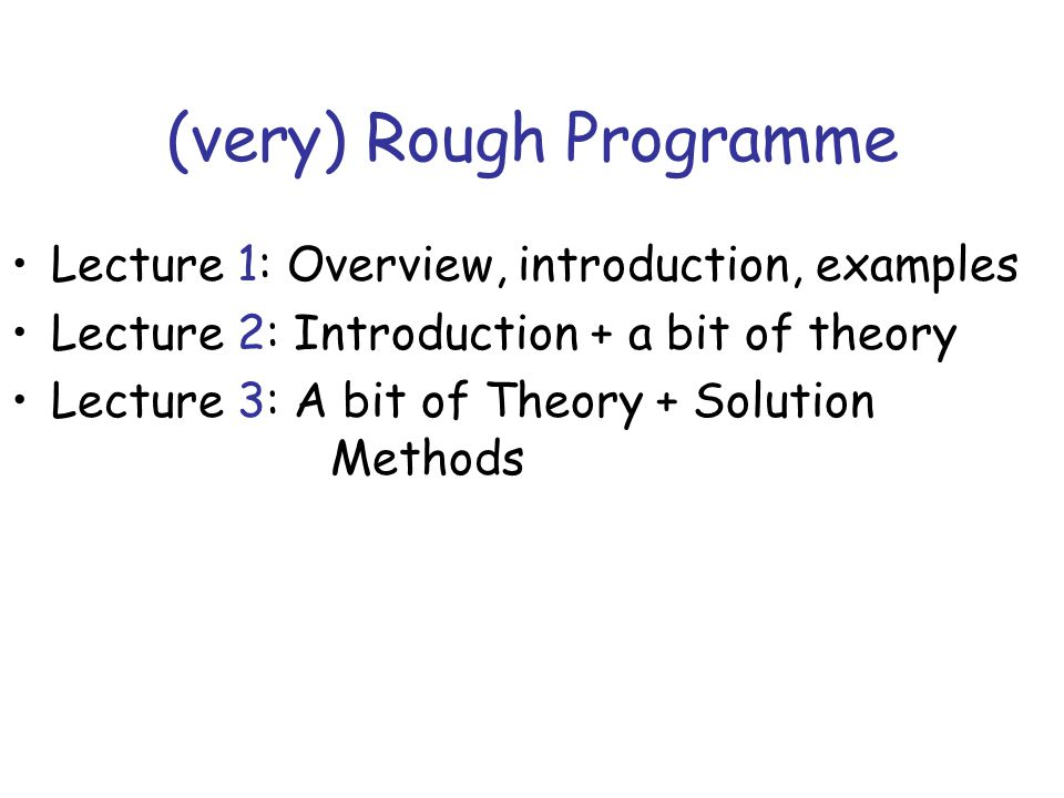(very) Rough Programme Lecture 1: Overview, introduction, examples Lecture 2: Introduction + a bit of theory Lecture 3: A bit of Theory + Solution Methods