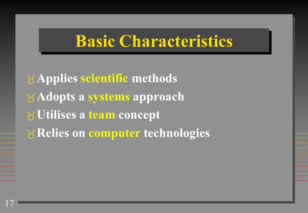 17 Basic Characteristics  Applies scientific methods  Adopts a systems approach  Utilises a team concept  Relies on computer technologies