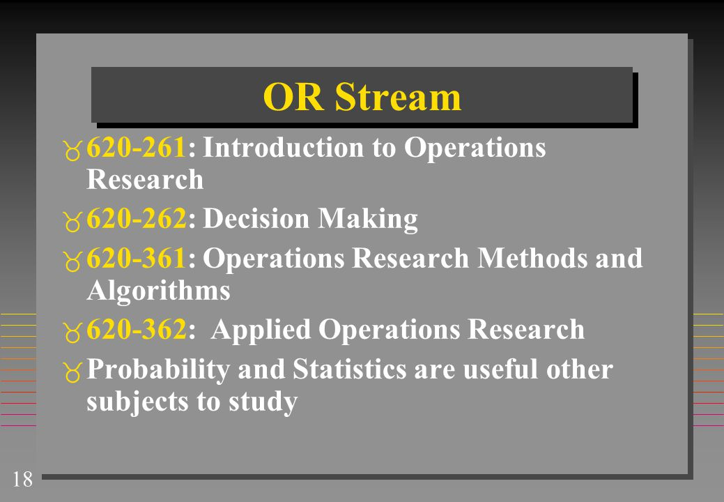 18 OR Stream  620-261: Introduction to Operations Research  620-262: Decision Making  620-361: Operations Research Methods and Algorithms  620-362