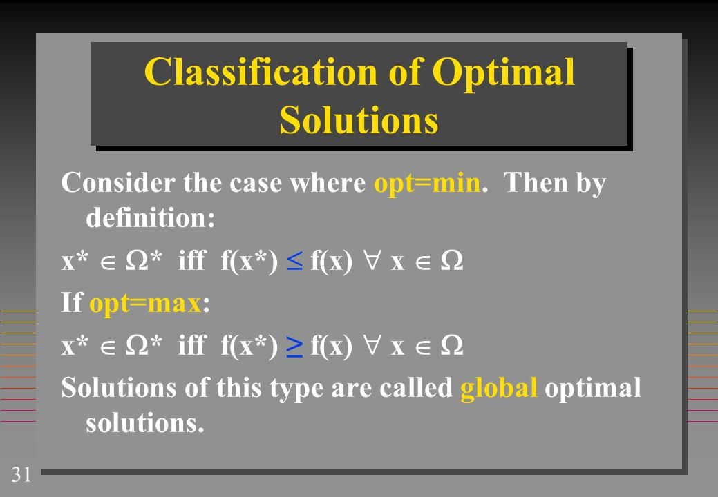 31 Classification of Optimal Solutions Consider the case where opt=min. Then by definition: x*   * iff f(x*)  f(x)  x   If opt=max: x*   * iff
