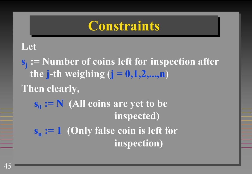 45 Constraints Let s j := Number of coins left for inspection after the j-th weighing (j = 0,1,2,...,n) Then clearly, s 0 := N (All coins are yet to b