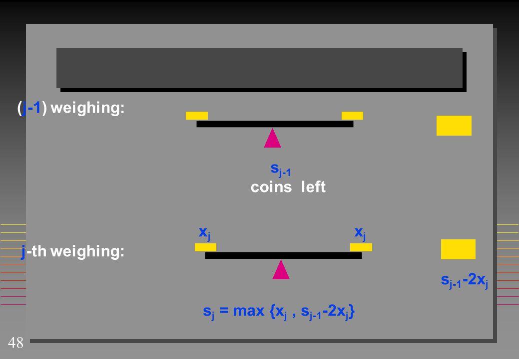 48 xjxj xjxj s j-1 -2x j j-th weighing: (j-1) weighing: s j-1 coins left s j = max {x j, s j-1 -2x j }