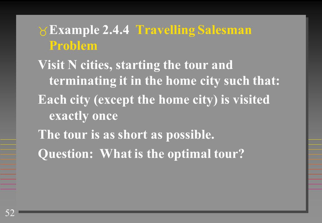 52  Example 2.4.4 Travelling Salesman Problem Visit N cities, starting the tour and terminating it in the home city such that: Each city (except the home city) is visited exactly once The tour is as short as possible.
