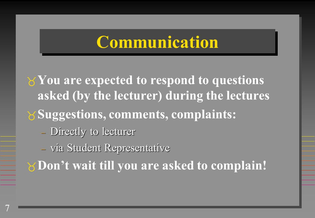 7 Communication  You are expected to respond to questions asked (by the lecturer) during the lectures  Suggestions, comments, complaints: – Directly